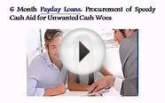 6 Month Payday Loans: Procurement of Speedy Cash Aid for